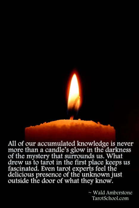 All of our accumulated knowledge is never more than a candle's glow in the darkness of the mystery that surrounds us. What drew us to tarot in the first place keeps us fascinated. Even tarot experts feel the delicious presence of the unknown just outside the door of what they know.