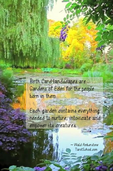 """Birth Card landscapes are Gardens of Eden for the people born in them. Each garden contains everything needed to nurture, intoxicate and empower it's creatures."" ~ Wald Amberstone / TarotSchool.com"