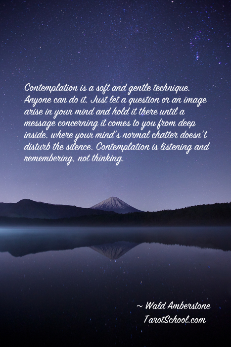 """Contemplation is a soft and gentle technique. Anyone can do it. Just let a question or an image arise in your mind and hold it there until a message concerning it comes to you from deep inside, where your mind's normal chatter doesn't disturb the silence. Contemplation is listening and remembering, not thinking."""