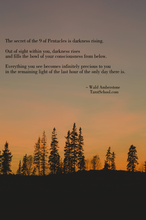 The secret of the 9 of Pentacles is darkness rising.  Out of sight within you, darkness rises and fills the bowl of your consciousness from below.  Everything you see becomes infinitely precious to you in the remaining light of the last hour of the only day there is.  ~ Wald Amberstone     TarotSchool.com