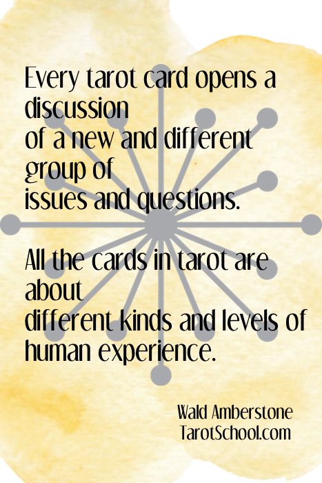 Every tarot card opens a discussion of a new and different group of issues and questions.  All the cards in tarot are about  different kinds and levels of  human experience.  ~ Wald Amberstone / TarotSchool.com
