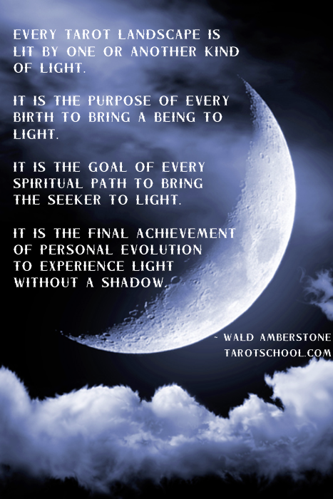 Every tarot landscape is lit by one or another kind of light. It is the purpose of every birth to bring a being to light. It is the goal of every spiritual path to bring the seeker to light. It is the final achievement of personal evolution to experience light without a shadow. ~ Wald Amberstone / TarotSchool.com
