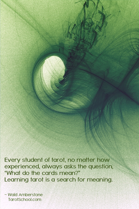 """""""Every student, no matter how experienced, always asks the question, """"What do the cards mean?"""" Learning tarot is a search for meaning. ~ Wald Amberstone, TarotSchool.com"""