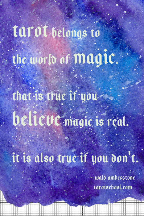 Tarot belongs to the world of magic. That is true if you believe magic is real. It is also true if you don't. ~ Wald Amberstone / TarotSchool.com