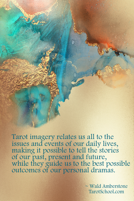 Tarot imagery relates us all to the  issues and events of our daily lives,  making it possible to tell the stories  of our past, present and future, while they guide us to the best possible  outcomes of our personal dramas.