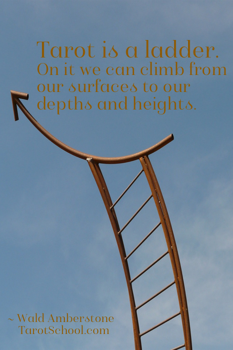 Tarot is a ladder. On it we can climb from our surfaces to our depths and heights. ~ Wald Amberstone / TarotSchool.com