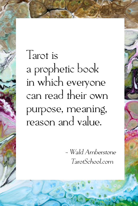 Tarot is a prophetic book in which everyone can read their own purpose, meaning, reason and value. ~ Wald Amberstone / TarotSchool.com