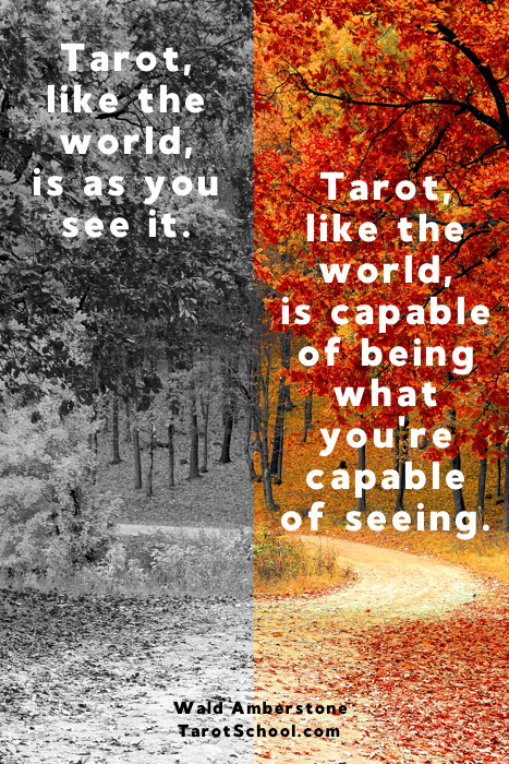 Tarot, like the world, is as you see it. Tarot, like the world, is capable of being what you're capable of seeing. ~ Wald Amberstone / TarotSchool.com