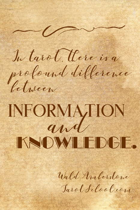 In tarot, there is a profound difference between information and knowledge. ~ Wald Amberstone / TarotSchool.com