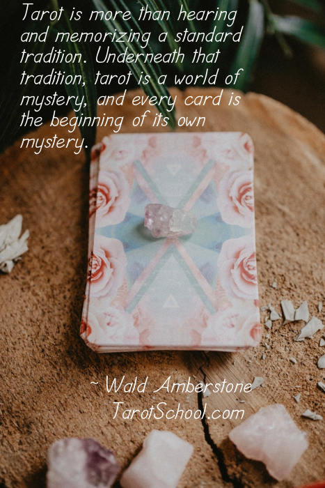 Tarot is more than hearing and memorizing a standard tradition. Underneath that tradition, tarot is a world of mystery, and every card is the beginning of its own mystery.