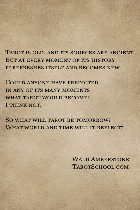 Tarot is old, and its sources are ancient. But at every moment of its history it refreshes itself and becomes new.  Could anyone have predicted in any of its many moments what tarot would become? I think not.  So what will tarot be tomorrow? What world and time will it reflect?  ~ Wald Amberstone  tarotschool.com