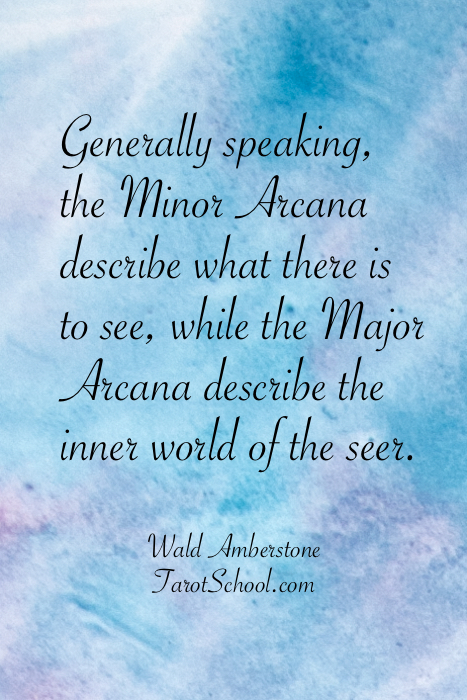 Generally speaking, the Minor Arcana describe what there is to see, while the Major Arcana describe the inner world of the seer.