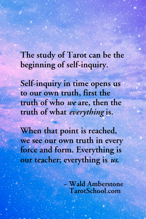 The study of Tarot can be the beginning of self-inquiry. Self-inquiry in time opens us to our own truth, first the truth of who we are, then the truth of what everything is. When that point is reached, we see our own truth in every force and form. Everything is our teacher, everything is us. ~ Wald Amberstone  TarotSchool.com